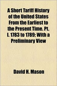 A Short Tariff History of the United States from the Earliest to the Present Time. PT. I. 1783 to 1789; With a Preliminary View