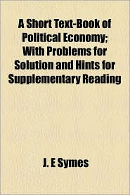 A Short Text-Book of Political Economy; With Problems for Solution and Hints for Supplementary Reading