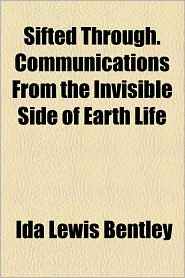 Sifted Through. Communications from the Invisible Side of Earth Life