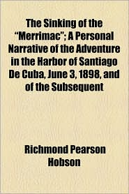 """The Sinking of the """"Merrimac""""; A Personal Narrative of the Adventure in the Harbor of Santiago de Cuba, June 3, 1898, and of the Subsequent"""