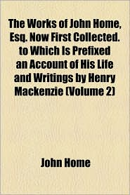 The Works of John Home, Esq. Now First Collected. to Which Is Prefixed an Account of His Life and Writings by Henry MacKenzie (Volume 2)