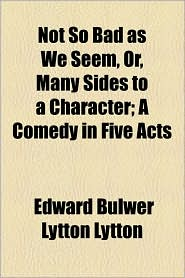 Not So Bad as We Seem, Or, Many Sides to a Character; A Comedy in Five Acts