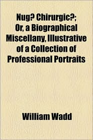 Nug] Chirurgic]; Or, a Biographical Miscellany, Illustrative of a Collection of Professional Portraits