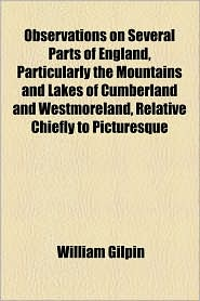 Observations on Several Parts of England, Particularly the Mountains and Lakes of Cumberland and Westmoreland, Relative Chiefly to Picturesque