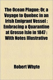The Ocean Plague; Or, a Voyage to Quebec in an Irish Emigrant Vessel: Embracing a Quarantine at Grosse Isle in 1847: With Notes Illustrative