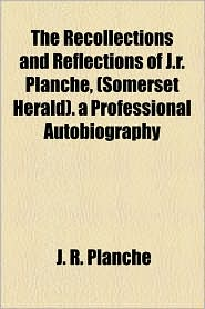 The Recollections and Reflections of J.R. Planch, (Somerset Herald). a Professional Autobiography