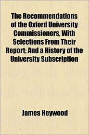 The Recommendations of the Oxford University Commissioners, with Selections from Their Report; And a History of the University Subscription