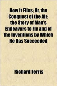 How It Flies; Or, the Conquest of the Air; The Story of Man's Endeavors to Fly and of the Inventions by Which He Has Succeeded