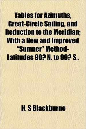 "Tables for Azimuths, Great-Circle Sailing, and Reduction to the Meridian; With a New and Improved ""Sumner"" Method- Latitudes 90 N. to 90 S.,"