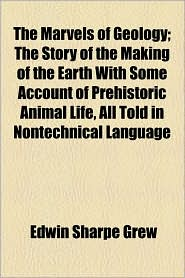 The Marvels of Geology; The Story of the Making of the Earth with Some Account of Prehistoric Animal Life, All Told in Nontechnical Language