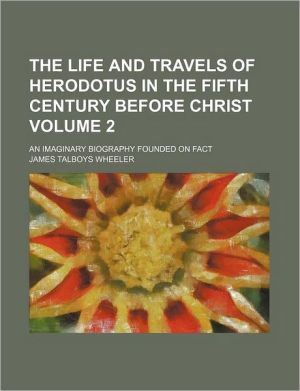 The Life and Travels of Herodotus in the Fifth Century Before Christ; An Imaginary Biography Founded on Fact, Illustrative of the History,