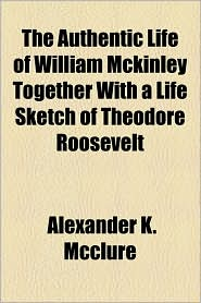 The Authentic Life of William McKinley Together with a Life Sketch of Theodore Roosevelt
