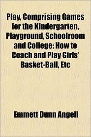 Play, Comprising Games for the Kindergarten, Playground, Schoolroom and College; How to Coach and Play Girls' Basket-Ball, Etc