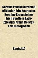 German People Convicted of Murder: Fritz Haarmann, Hermine Braunsteiner, Erich Von Dem Bach-Zelewski, Armin Meiwes, Karl Ludwig Sand
