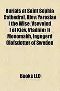 Burials at Saint Sophia Cathedral, Kiev: Yaroslav I the Wise, Vsevolod I of Kiev, Vladimir II Monomakh, Ingegerd Olofsdotter of Sweden