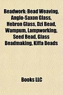 Beadwork: Bead Weaving, Anglo-Saxon Glass, Hebron Glass, Dzi Bead, Wampum, Lampworking, Seed Bead, Glass Beadmaking, Kiffa Beads