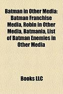 Batman in Other Media: Batman Franchise Media, Robin in Other Media, Batmania, List of Batman Enemies in Other Media
