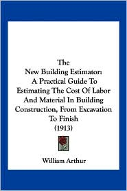 The New Building Estimator: A Practical Guide to Estimating the Cost of Labor and Material in Building Construction, from Excavation to Finish (19