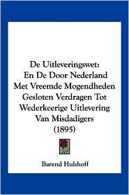 de Uitleveringswet: En de Door Nederland Met Vreemde Mogendheden Gesloten Verdragen Tot Wederkeerige Uitlevering Van Misdadigers (1895)