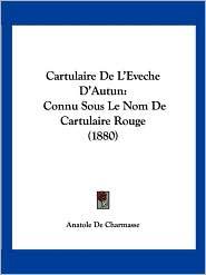 Cartulaire de L'Eveche D'Autun: Connu Sous Le Nom de Cartulaire Rouge (1880)