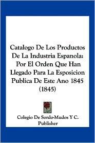 Catalogo de Los Productos de La Industria Espanola: Por El Orden Que Han Llegado Para La Esposicion Publica de Este Ano 1845 (1845)
