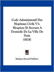 Code Administratif Des Hopitaux Civils V1: Hospices Et Secours a Domicile de La Ville de Paris (1824)