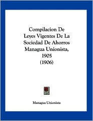 Compilacion de Leyes Vigentes de La Sociedad de Ahorros Managua Unionista, 1905 (1906)