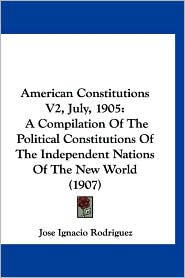 American Constitutions V2, July, 1905: A Compilation of the Political Constitutions of the Independent Nations of the New World (1907)