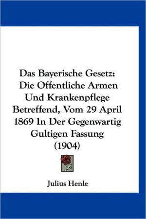 Das Bayerische Gesetz: Die Offentliche Armen Und Krankenpflege Betreffend, Vom 29 April 1869 in Der Gegenwartig Gultigen Fassung (1904)