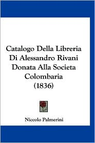 Catalogo Della Libreria Di Alessandro Rivani Donata Alla Societa Colombaria (1836)