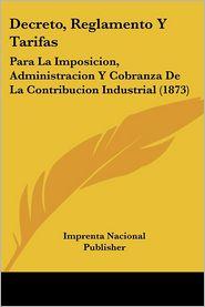 Decreto, Reglamento y Tarifas: Para La Imposicion, Administracion y Cobranza de La Contribucion Industrial (1873)
