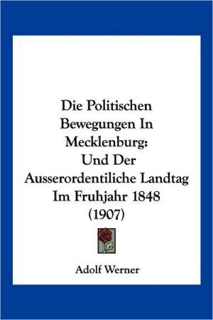 Die Politischen Bewegungen in Mecklenburg: Und Der Ausserordentiliche Landtag Im Fruhjahr 1848 (1907)