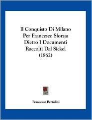 Il Conquisto Di Milano Per Francesco Sforza: Dietro I Documenti Raccolti Dal Sickel (1862)