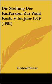Die Stellung Der Kurfursten Zur Wahl Karls V Im Jahr 1519 (1901)