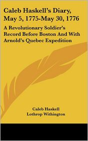Caleb Haskell's Diary, May 5, 1775-May 30, 1776: A Revolutionary Soldier's Record Before Boston and with Arnold's Quebec Expedition