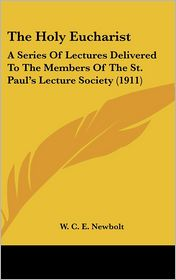 The Holy Eucharist: A Series of Lectures Delivered to the Members of the St. Paul's Lecture Society (1911)