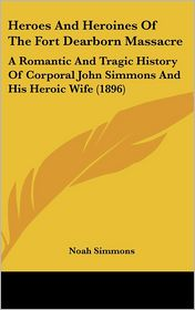 Heroes and Heroines of the Fort Dearborn Massacre: A Romantic and Tragic History of Corporal John Simmons and His Heroic Wife (1896)