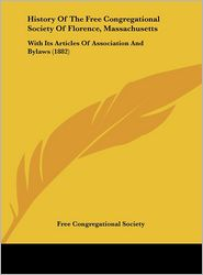 History of the Free Congregational Society of Florence, Massachusetts: With Its Articles of Association and Bylaws (1882)