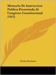 Memoria de Instruccion Publica Presentada Al Congreso Constitucional (1912)