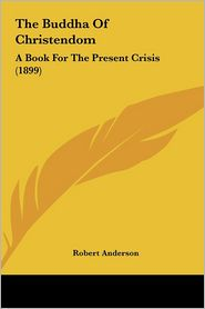 The Buddha of Christendom the Buddha of Christendom: A Book for the Present Crisis (1899) a Book for the Present Crisis (1899)