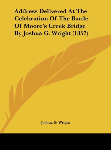 Address Delivered At The Celebration Of The Battle Of Moore's Creek Bridge By Joshua G. Wright (1857) - Joshua G. Wright
