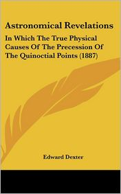 Astronomical Revelations: In Which the True Physical Causes of the Precession of the Quinoctial Points (1887)