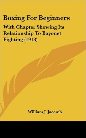Boxing for Beginners: With Chapter Showing Its Relationship to Bayonet Fighting (1918)