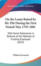 On the Loans Raised by Mr. Pitt During the First French War, 1793-1801: With Some Statements in Defense of the Methods of Funding Employed (1855)
