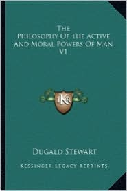 The Philosophy of the Active and Moral Powers of Man V1