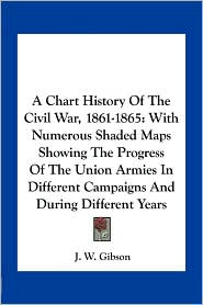 A  Chart History of the Civil War, 1861-1865: With Numerous Shaded Maps Showing the Progress of the Union Armies in Different Campaigns and During Di