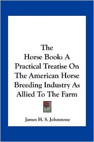 The Horse Book: A Practical Treatise on the American Horse Breeding Industry as Allied to the Farm
