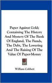 Paper Against Gold; Containing the History and Mystery of the Bank of England, the Funds, the Debt, the Lowering and the Raising of the Value of Paper
