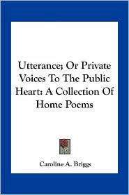 Utterance; Or Private Voices to the Public Heart: A Collection of Home Poems