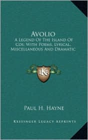 Avolio Avolio: A Legend of the Island of Cos; With Poems, Lyrical, Miscellaa Legend of the Island of Cos; With Poems, Lyrical, Miscel